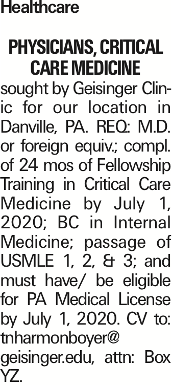 Healthcare PHYSICIANS, CRITICAL CARE MEDICINE sought by Geisinger Clinic for our location in Danville, PA. REQ: M.D. or foreign equiv.; compl. of 24 mos of Fellowship Training in Critical Care Medicine by July 1, 2020; BC in Internal Medicine; passage of USMLE 1, 2, & 3; and must have/ be eligible for PA Medical License by July 1, 2020. CV to: tnharmonboyer@ geisinger.edu, attn: Box YZ. As published in the Press Enterprise.