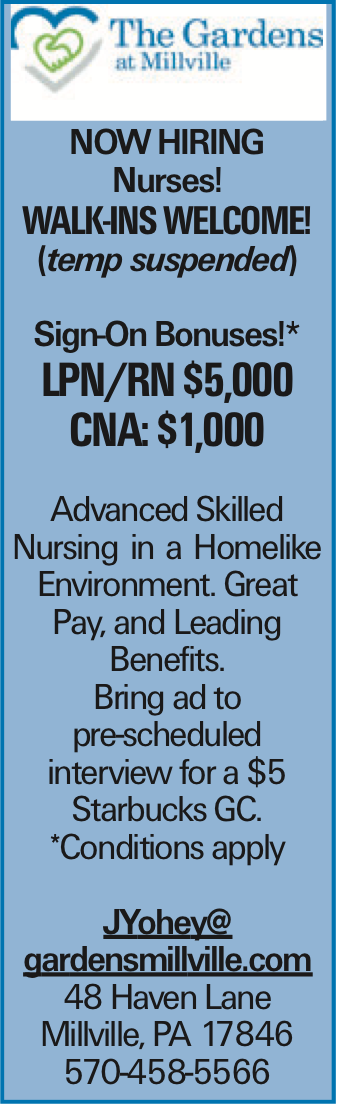 Now Hiring Nurses! WALK-INS WELCOME! (temp suspended) Sign-On Bonuses!* LPN/rn $5,000 CNA: $1,000 Advanced Skilled Nursing in a Homelike Environment. Great Pay, and Leading Benefits. Bring ad to pre-scheduled interview for a $5 Starbucks GC. *Conditions apply JYohey@ gardensmillville.com 48 Haven Lane Millville, PA 17846 570-458-5566 As published in the Press Enterprise.