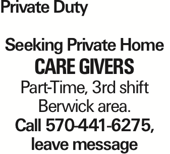 Private Duty Seeking Private Home care givers Part-Time, 3rd shift Berwick area. Call 570-441-6275, leave message As published in the Press Enterprise.