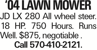 '04 Lawn Mower JD LX 280 All wheel steer. 18 HP. 750 Hours. Runs Well. $875, negotiable . Call 570-410-2121. As published in the Press Enterprise.