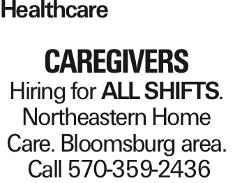 Healthcare CAREGIVERS Hiring for All SHIFTS. Northeastern Home Care. Bloomsburg area. Call 570-359-2436 As published in the Press Enterprise.