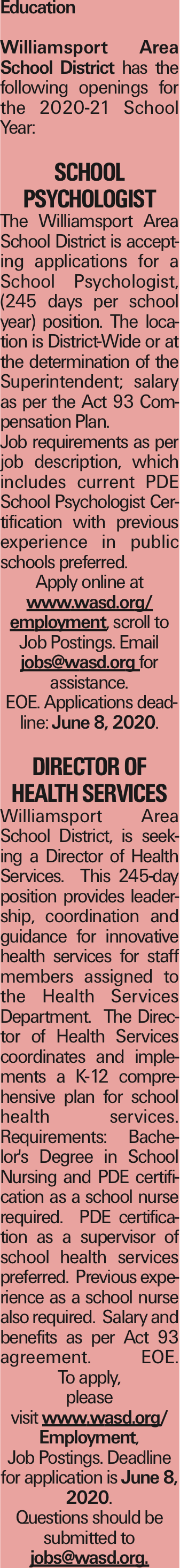 Education Williamsport Area School District has the following openings for the 2020-21 School Year: School Psychologist The Williamsport Area School District is accepting applications for a School Psychologist, (245 days per school year) position. The location is District-Wide or at the determination of the Superintendent; salary as per the Act 93 Compensation Plan. Job requirements as per job description, which includes current PDE School Psychologist Certification with previous experience in public schools preferred. Apply online at www.wasd.org/ employment, scroll to Job Postings. Email jobs@wasd.org for assistance. EOE. Applications deadline: June 8, 2020. Director of Health Services Williamsport Area School District, is seeking a Director of Health Services. This 245-day position provides leadership, coordination and guidance for innovative health services for staff members assigned to the Health Services Department. The Director of Health Services coordinates and implements a K-12 comprehensive plan for school health services. Requirements: Bachelor's Degree in School Nursing and PDE certification as a school nurse required. PDE certification as a supervisor of school health services preferred. Previous experience as a school nurse also required. Salary and benefits as per Act 93 agreement. EOE. To apply, please visit www.wasd.org/ Employment, Job Postings. Deadline for application is June 8, 2020. Questions should be submitted to jobs@wasd.org. As published in the Press Enterprise.