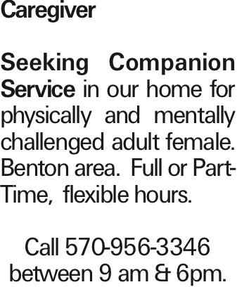 Caregiver Seeking Companion Service in our home for physically and mentally challenged adult female. Benton area. Full or Part-Time, flexible hours. Call 570-956-3346 between 9 am & 6pm. As published in the Press Enterprise.