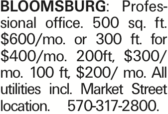 BLOOMSBURG: Professional office. 500 sq. ft. $600/mo. or 300 ft. for $400/mo. 200ft, $300/ mo. 100 ft, $200/ mo. All utilities incl. Market Street location. 570-317-2800. As published in the Press Enterprise.