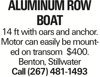 aluminum row boat 14 ft with oars and anchor. Motor can easily be mounted on transom $400. Benton, Stillwater Call (267) 481-1493 As published in the Press Enterprise.