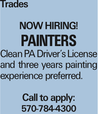 Trades Now Hiring! Painters Clean PA Driver's License and three years painting experience preferred. Call to apply: 570-784-4300 As published in the Press Enterprise.