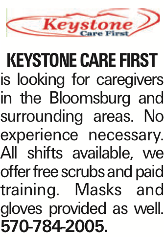 Keystone Care First is looking for caregivers in the Bloomsburg and surrounding areas. No experience necessary. All shifts available, we offer free scrubs and paid training. Masks and gloves provided as well. 570-784-2005. As published in the Press Enterprise.