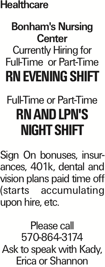 Healthcare Bonham's Nursing Center Currently Hiring for Full-Time or Part-Time RN evening shift Full-Time or Part-Time RN and LPN's night shift Sign On bonuses, insurances, 401k, dental and vision plans paid time off (starts accumulating upon hire, etc. Please call 570-864-3174 Ask to speak with Kady, Erica or Shannon As published in the Press Enterprise.