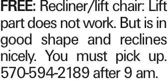 FREE: Recliner/lift chair: Lift part does not work. But is in good shape and reclines nicely. You must pick up. 570-594-2189 after 9 am. As published in the Press Enterprise.