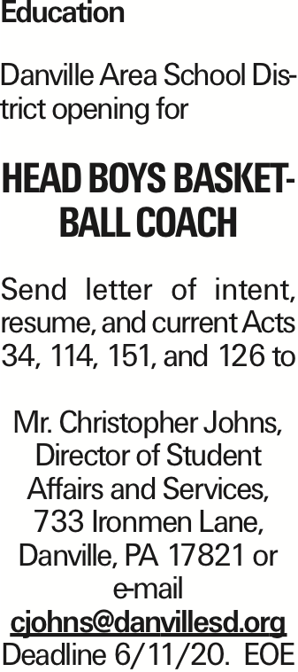 Education Danville Area School District opening for Head Boys Basketball Coach Send letter of intent, resume, and current Acts 34, 114, 151, and 126 to Mr. Christopher Johns, Director of Student Affairs and Services, 733 Ironmen Lane, Danville, PA 17821 or e-mail cjohns@danvillesd.org Deadline 6/11/20. EOE As published in the Press Enterprise.