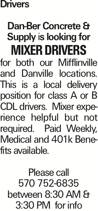 Drivers Dan-Ber Concrete & Supply is looking for mixer drivers for both our Mifflinville and Danville locations. This is a local delivery position for class A or B CDL drivers. Mixer experience helpful but not required. Paid Weekly, Medical and 401k Benefits available. Please call 570 752-6835 between 8:30 AM & 3:30 PM for info As published in the Press Enterprise.