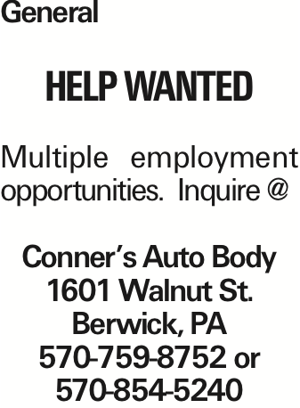 General Help wanted Multiple employment opportunities. Inquire @ Conner's Auto Body 1601 Walnut St. Berwick, PA 570-759-8752 or 570-854-5240 As published in the Press Enterprise.