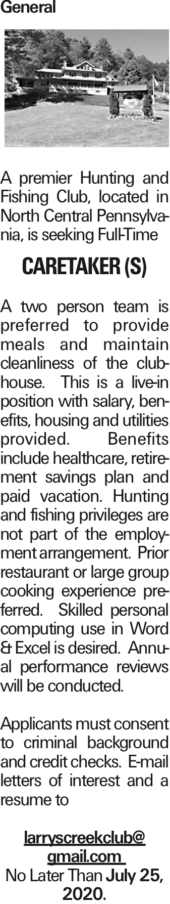 General A premier Hunting and Fishing Club, located in North Central Pennsylvania, is seeking Full-Time caretaker (s) A two person team is preferred to provide meals and maintain cleanliness of the clubhouse. This is a live-in position with salary, benefits, housing and utilities provided. Benefits include healthcare, retirement savings plan and paid vacation. Hunting and fishing privileges are not part of the employment arrangement. Prior restaurant or large group cooking experience preferred. Skilled personal computing use in Word & Excel is desired. Annual performance reviews will be conducted. Applicants must consent to criminal background and credit checks. E-mail letters of interest and a resume to larryscreekclub@ gmail.com No Later Than July 25, 2020. As published in the Press Enterprise.