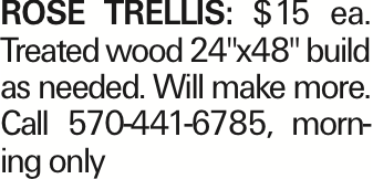 """Rose trellis: $15 ea. Treated wood 24""""x48"""" build as needed. Will make more. Call 570-441-6785, morning only As published in the Press Enterprise."""