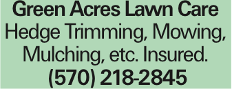 Green Acres Lawn Care Hedge Trimming, Mowing, Mulching, etc. Insured. (570) 218-2845 As published in the Press Enterprise.