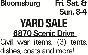 BloomsburgFri. Sat. &Sun. 8-4 Yard Sale 6870 Scenic Drive Civil war items, (3) tents, dishes, coats and more! As published in the Press Enterprise.