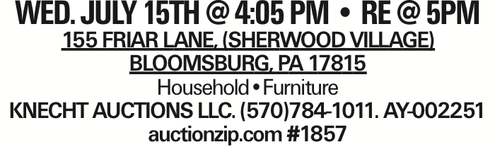 WED. JULY 15TH @ 4:05 PM -- RE @ 5PM 155 Friar Lane, (Sherwood Village) Bloomsburg, PA 17815 Household--Furniture KNECHT AUCTIONS LLC. (570)784-1011. AY-002251 auctionzip.com #1857 As published in the Press Enterprise.