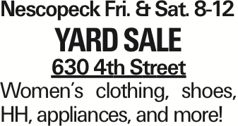 NescopeckFri. &Sat. 8-12 Yard Sale 630 4th Street Women's clothing, shoes, HH, appliances, and more! As published in the Press Enterprise.