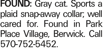 FOUND: Gray cat. Sports a plaid snap-away collar; well cared for. Found in Park Place Village, Berwick. Call 570-752-5452. As published in the Press Enterprise.