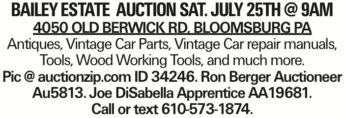 Bailey Estate Auction Sat. July 25th @ 9AM 4050 Old Berwick Rd, Bloomsburg PA Antiques, Vintage Car Parts, Vintage Car repair manuals, Tools, Wood Working Tools, and much more. Pic @ auctionzip.com ID 34246. Ron Berger Auctioneer Au5813. Joe DiSabella Apprentice AA19681. Call or text 610-573-1874. As published in the Press Enterprise.