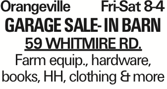 Orangeville Fri-Sat 8-4 Garage Sale- In Barn 59 WHITMIRE RD. Farm equip., hardware, books, HH, clothing &more As published in the Press Enterprise.