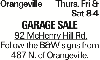 OrangevilleThurs. Fri &Sat 8-4 Garage Sale 92 McHenry Hill Rd. Follow the B&W signs from 487 N. of Orangeville. As published in the Press Enterprise.
