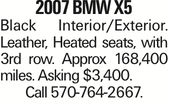 2007 BMW X5 Black Interior/Exterior. Leather, Heated seats, with 3rd row. Approx 168,400 miles. Asking $3,400. Call 570-764-2667. As published in the Press Enterprise.