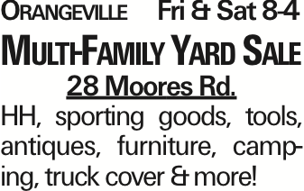 Orangeville Fri & Sat 8-4 Multi-Family Yard Sale 28 Moores Rd. HH, sporting goods, tools, antiques, furniture, camping, truck cover &more! As published in the Press Enterprise.