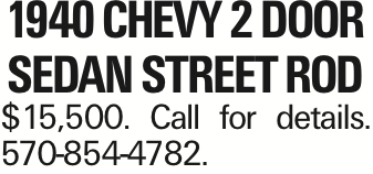1940 chevy 2 door sedan street rod $15,500. Call for details. 570-854-4782. As published in the Press Enterprise.