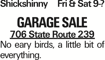 Shickshinny Fri & Sat 9-? Garage Sale 706 State Route 239 No eary birds, a little bit of everything. As published in the Press Enterprise.