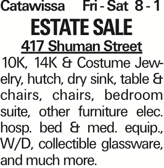 CatawissaFri - Sat 8 - 1 Estate Sale 417 Shuman Street 10K, 14K & Costume Jewelry, hutch, dry sink, table & chairs, chairs, bedroom suite, other furniture elec. hosp. bed & med. equip., W/D, collectible glassware, and much more. As published in the Press Enterprise.