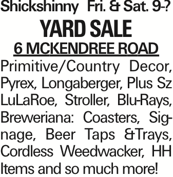 ShickshinnyFri. &Sat. 9-? Yard Sale 6 McKendree Road Primitive/Country Decor, Pyrex, Longaberger, Plus Sz LuLaRoe, Stroller, Blu-Rays, Breweriana: Coasters, Signage, Beer Taps &Trays, Cordless Weedwacker, HH Items and so much more! As published in the Press Enterprise.