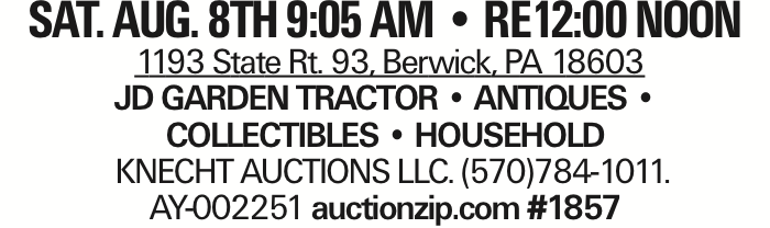 SAT. AUG. 8TH 9:05 AM -- RE12:00 NOON 1193 State Rt. 93, Berwick, PA 18603 JD GARDEN TRACTOR -- ANTIQUES -- COLLECTIBLES -- HOUSEHOLD KNECHT AUCTIONS LLC. (570)784-1011. AY-002251 auctionzip.com #1857 As published in the Press Enterprise.