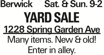 BerwickSat. &Sun. 9-2 Yard Sale 1228 Spring Garden Ave Many items. New &old! Enter in alley. As published in the Press Enterprise.