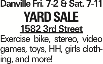 DanvilleFri. 7-2 &Sat. 7-11 Yard Sale 1582 3rd Street Exercise bike, stereo, video games, toys, HH, girls clothing, and more! As published in the Press Enterprise.