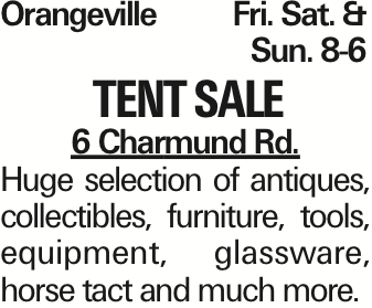 OrangevilleFri. Sat. &Sun. 8-6 Tent sale 6 Charmund Rd. Huge selection of antiques, collectibles, furniture, tools, equipment, glassware, horse tact and much more. As published in the Press Enterprise.