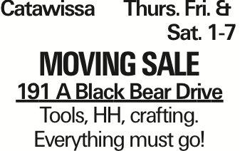 Catawissa Thurs. Fri. &Sat. 1-7 Moving Sale 191 A Black Bear Drive Tools, HH, crafting. Everything must go! As published in the Press Enterprise.