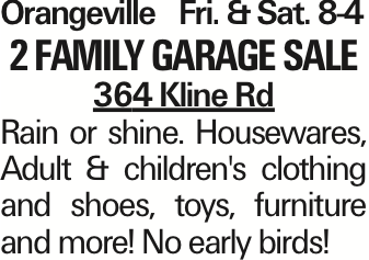 OrangevilleFri. &Sat. 8-4 2 Family Garage sale 364 Kline Rd Rain or shine. Housewares, Adult & children's clothing and shoes, toys, furniture and more! No early birds! As published in the Press Enterprise.