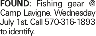 Found: Fishing gear @ Camp Lavigne. Wednesday July 1st. Call 570-316-1893 to identify. As published in the Press Enterprise.