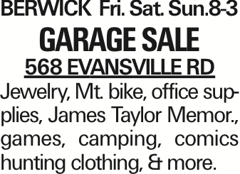 BERWICK Fri. Sat. Sun.8-3 Garage SALE 568 EVANSVILLE RD Jewelry, Mt. bike, office supplies, James Taylor Memor., games, camping, comics hunting clothing, & more. As published in the Press Enterprise.