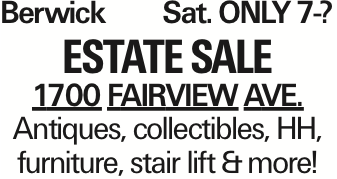 BerwickSat. ONLY7-? Estate Sale 1700 Fairview Ave. Antiques, collectibles, HH, furniture, stair lift &more! As published in the Press Enterprise.