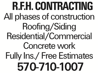 R.F.H. Contracting All phases of construction Roofing/Siding Residential/Commercial Concrete work Fully Ins./ Free Estimates 570-710-1007 As published in the Press Enterprise.