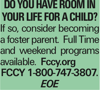 Do you have room in your life for a child? If so, consider becoming a foster parent. Full Time and weekend programs available. Fccy.org FCCY 1-800-747-3807. EOE As published in the Press Enterprise.