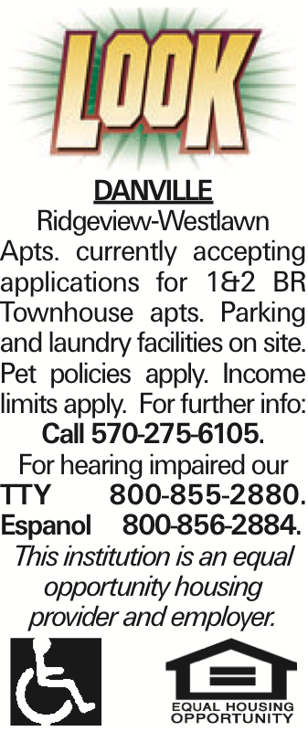 DANVILLE Ridgeview-Westlawn Apts. currently accepting applications for 1&2 BR Townhouse apts. Parking and laundry facilities on site. Pet policies apply. Income limits apply. For further info: Call 570-275-6105. For hearing impaired our TTY 800-855-2880. Espanol 800-856-2884. This institution is an equal opportunity housing provider and employer. As published in the Press Enterprise.