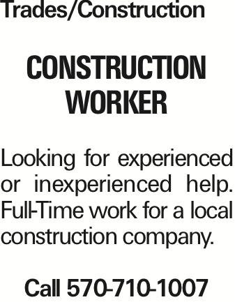 Trades/Construction Construction worker Looking for experienced or inexperienced help. Full-Time work for a local construction company. Call 570-710-1007 As published in the Press Enterprise.