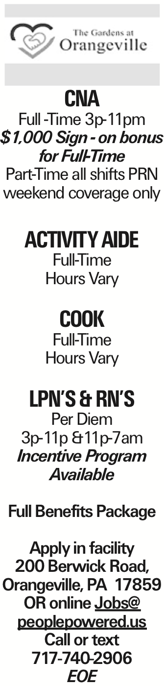 CNA Full -Time 3p-11pm $1,000 Sign - on bonus for Full-Time Part-Time all shifts PRN weekend coverage only Activity Aide Full-Time Hours Vary Cook Full-Time Hours Vary LPN's & RN's Per Diem 3p-11p &11p-7am Incentive Program Available Full Benefits Package Apply in facility 200 Berwick Road, Orangeville, PA 17859 OR online Jobs@ peoplepowered.us Call or text 717-740-2906 EOE As published in the Press Enterprise.