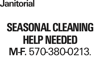 Janitorial Seasonal cleaning help needed M-F. 570-380-0213. As published in the Press Enterprise.