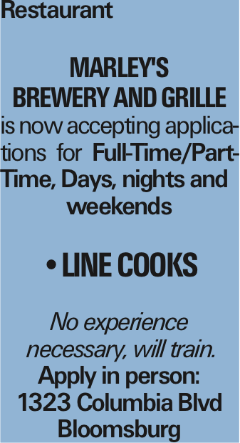 Restaurant Marley's Brewery and Grille is now accepting applications for Full-Time/Part-Time, Days, nights and weekends --Line Cooks No experience necessary, will train. Apply in person: 1323 Columbia Blvd Bloomsburg As published in the Press Enterprise.