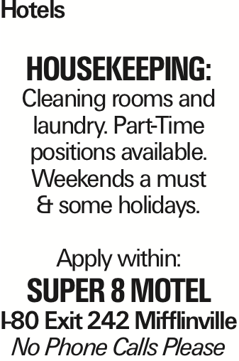 Hotels Housekeeping: Cleaning rooms and laundry. Part-Time positions available. Weekends a must & some holidays. Apply within: Super 8 Motel I-80 Exit 242 Mifflinville No Phone Calls Please As published in the Press Enterprise.