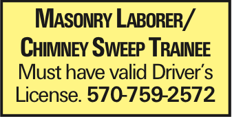 Masonry Laborer/ Chimney Sweep Trainee Must have valid Driver's License. 570-759-2572 As published in the Press Enterprise.